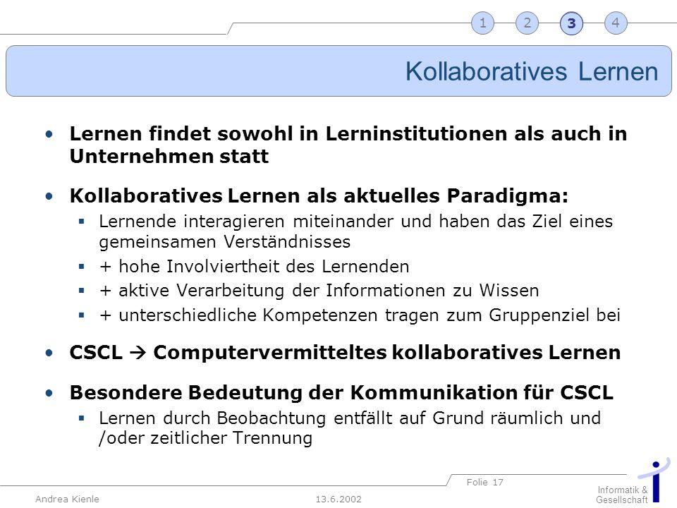 13.6.2002 Informatik & Gesellschaft Andrea Kienle Folie 17 2341 Kollaboratives Lernen Lernen findet sowohl in Lerninstitutionen als auch in Unternehme