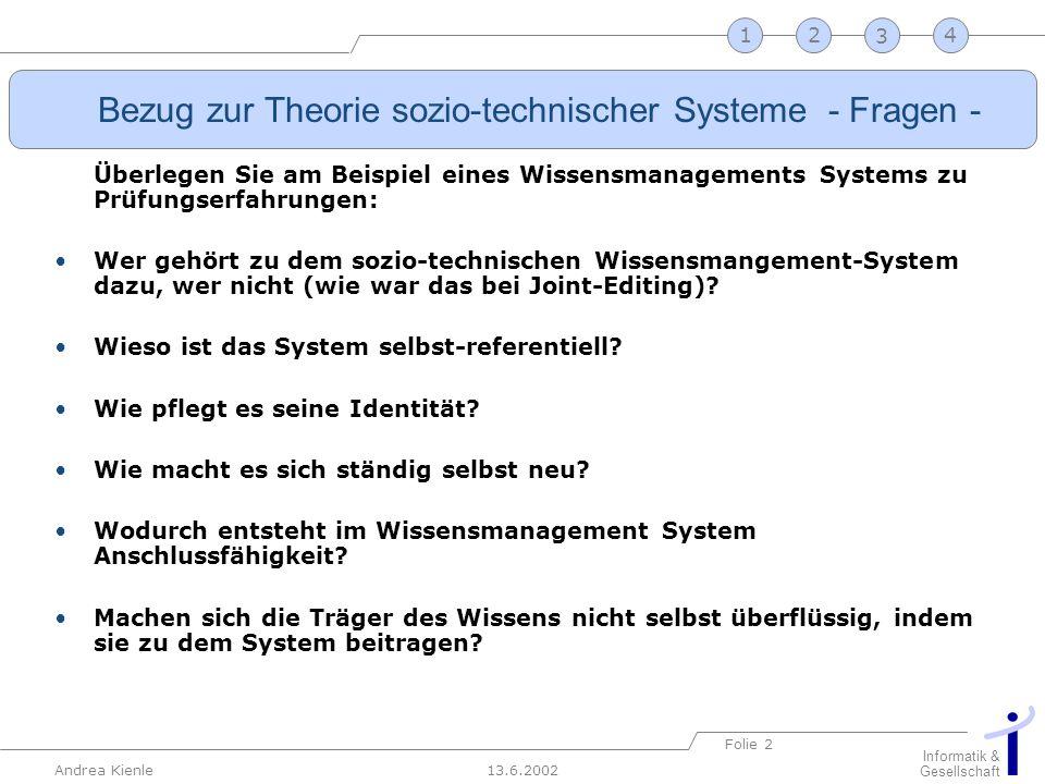 13.6.2002 Informatik & Gesellschaft Andrea Kienle Folie 2 2341 Bezug zur Theorie sozio-technischer Systeme - Fragen - Überlegen Sie am Beispiel eines
