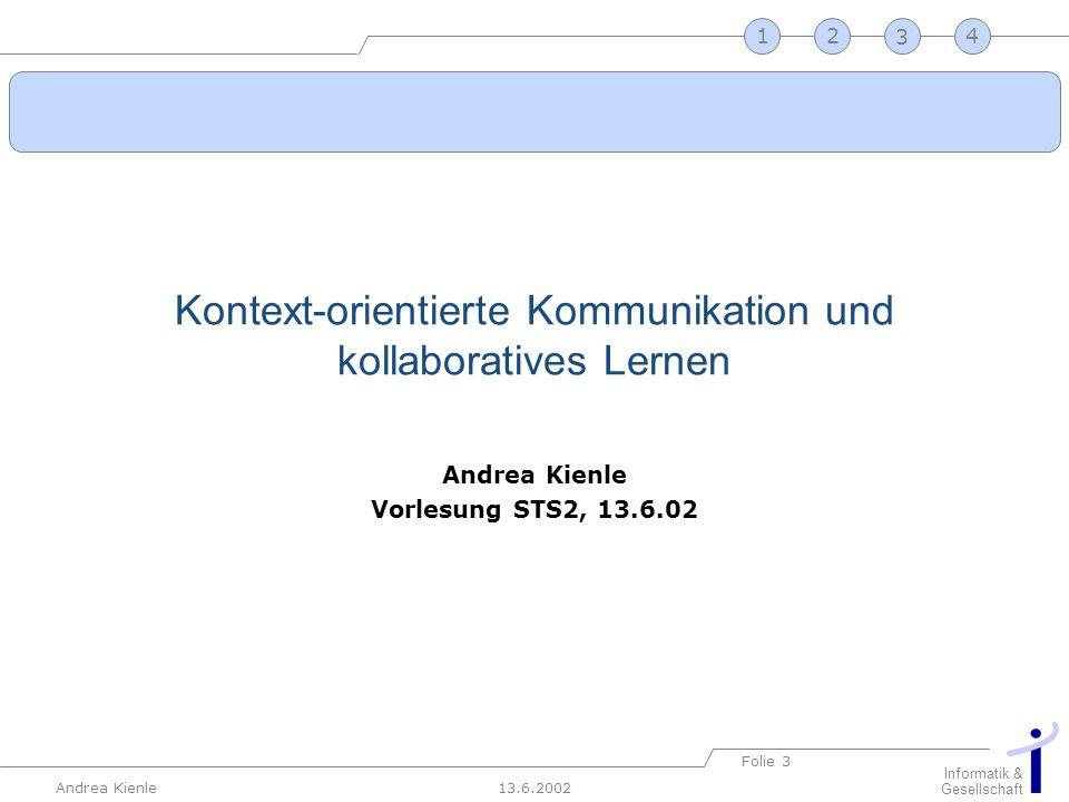 13.6.2002 Informatik & Gesellschaft Andrea Kienle Folie 3 2341 Kontext-orientierte Kommunikation und kollaboratives Lernen Andrea Kienle Vorlesung STS