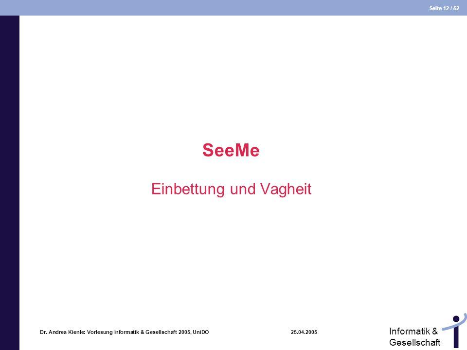 Seite 12 / 52 Informatik & Gesellschaft Dr. Andrea Kienle: Vorlesung Informatik & Gesellschaft 2005, UniDO 25.04.2005 SeeMe Einbettung und Vagheit