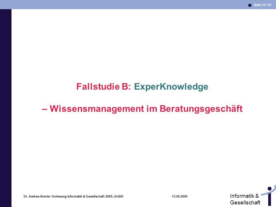 Seite 12 / 51 Informatik & Gesellschaft Dr. Andrea Kienle: Vorlesung Informatik & Gesellschaft 2005, UniDO 13.06.2005 Fallstudie B: ExperKnowledge – W