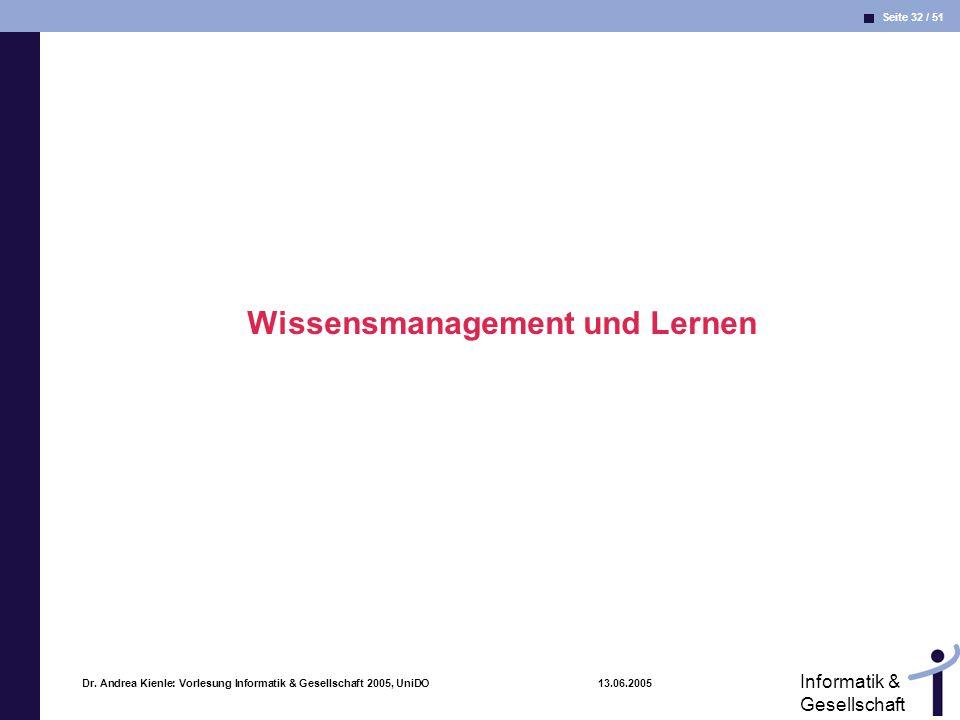Seite 32 / 51 Informatik & Gesellschaft Dr. Andrea Kienle: Vorlesung Informatik & Gesellschaft 2005, UniDO 13.06.2005 Wissensmanagement und Lernen