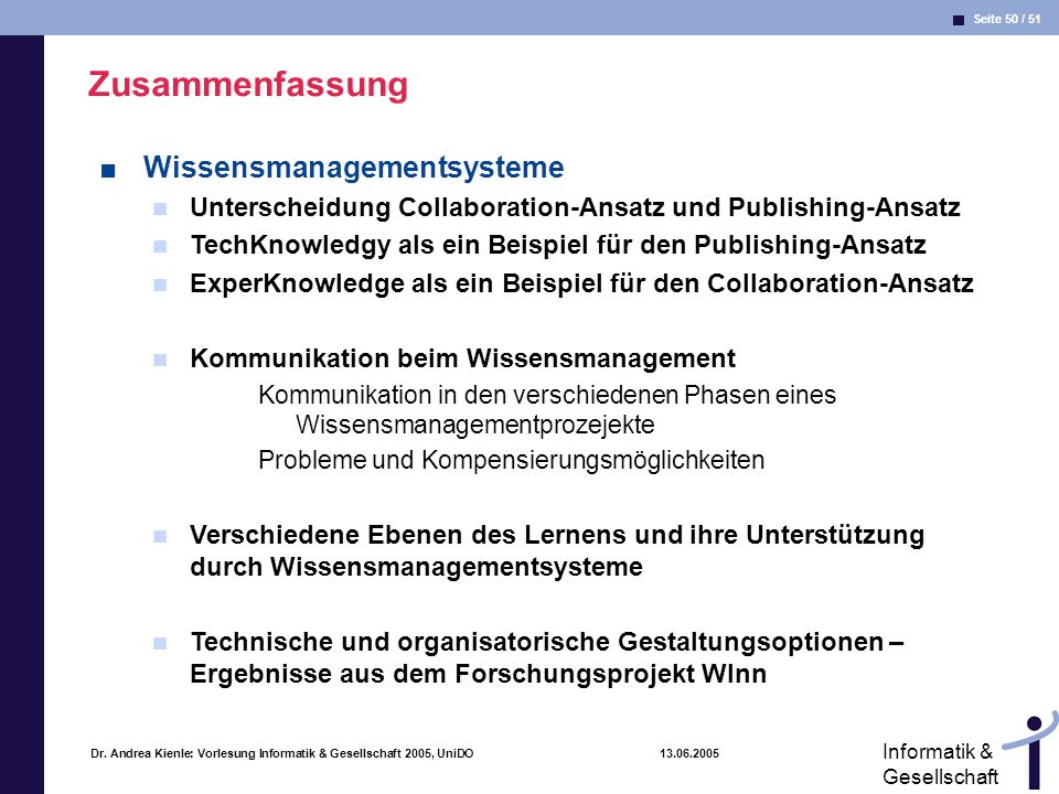 Seite 50 / 51 Informatik & Gesellschaft Dr. Andrea Kienle: Vorlesung Informatik & Gesellschaft 2005, UniDO 13.06.2005 Zusammenfassung Wissensmanagemen