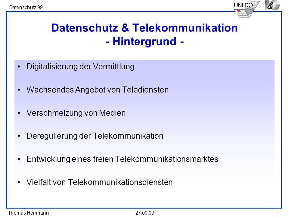 Thomas Herrmann Datenschutz 99 27.09.99 1 Datenschutz & Telekommunikation - Hintergrund - Digitalisierung der Vermittlung Wachsendes Angebot von Telediensten Verschmelzung von Medien Deregulierung der Telekommunikation Entwicklung eines freien Telekommunikationsmarktes Vielfalt von Telekommunikationsdiensten