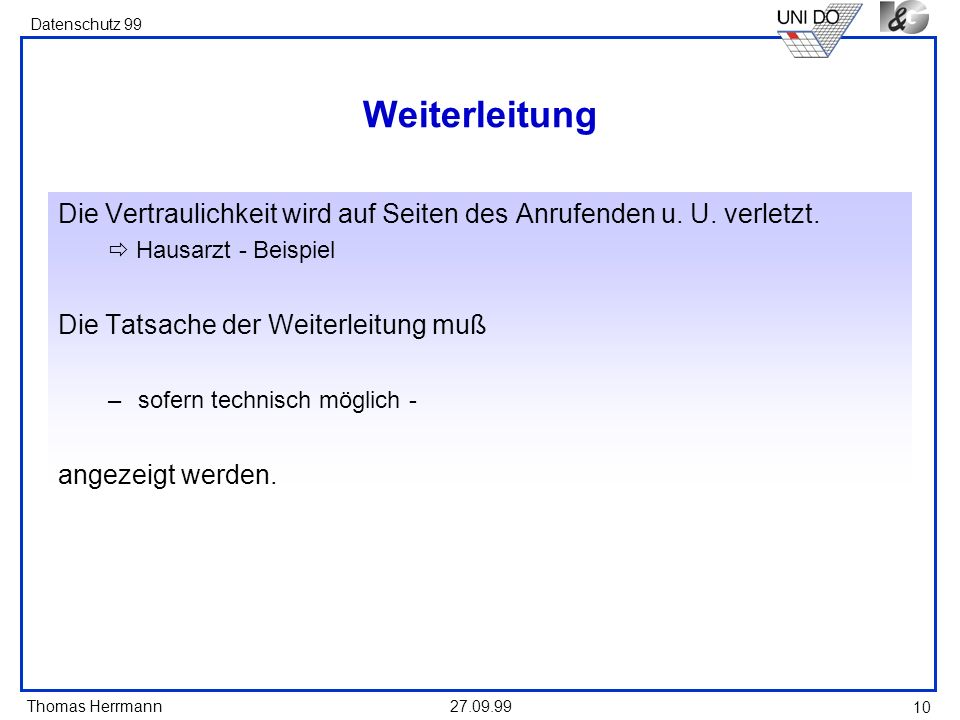 Thomas Herrmann Datenschutz 99 27.09.99 10 Weiterleitung Die Vertraulichkeit wird auf Seiten des Anrufenden u. U. verletzt. Hausarzt - Beispiel Die Ta