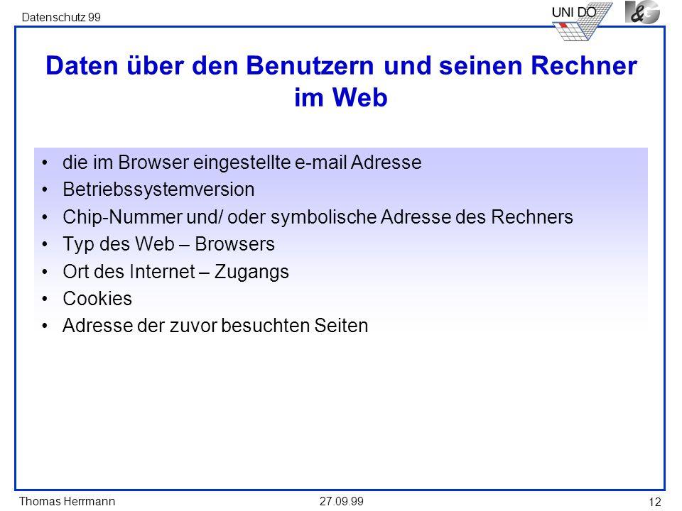 Thomas Herrmann Datenschutz 99 27.09.99 12 Daten über den Benutzern und seinen Rechner im Web die im Browser eingestellte e-mail Adresse Betriebssyste