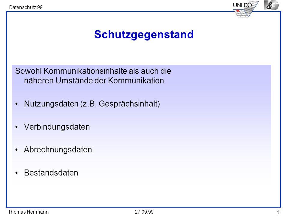 Thomas Herrmann Datenschutz 99 27.09.99 4 Schutzgegenstand Sowohl Kommunikationsinhalte als auch die näheren Umstände der Kommunikation Nutzungsdaten