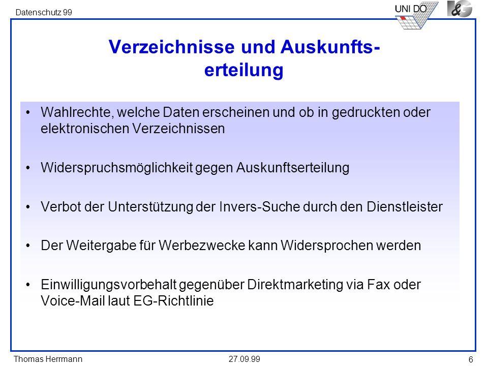 Thomas Herrmann Datenschutz 99 27.09.99 6 Verzeichnisse und Auskunfts- erteilung Wahlrechte, welche Daten erscheinen und ob in gedruckten oder elektronischen Verzeichnissen Widerspruchsmöglichkeit gegen Auskunftserteilung Verbot der Unterstützung der Invers-Suche durch den Dienstleister Der Weitergabe für Werbezwecke kann Widersprochen werden Einwilligungsvorbehalt gegenüber Direktmarketing via Fax oder Voice-Mail laut EG-Richtlinie