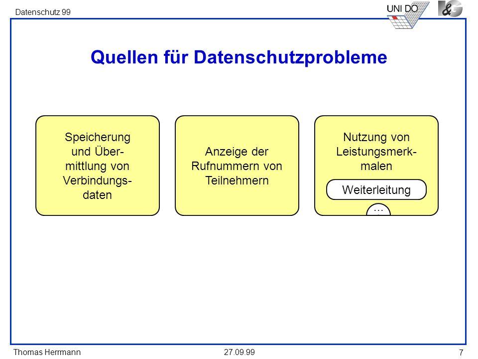 Thomas Herrmann Datenschutz 99 27.09.99 7 Quellen für Datenschutzprobleme Speicherung und Über- mittlung von Verbindungs- daten Anzeige der Rufnummern