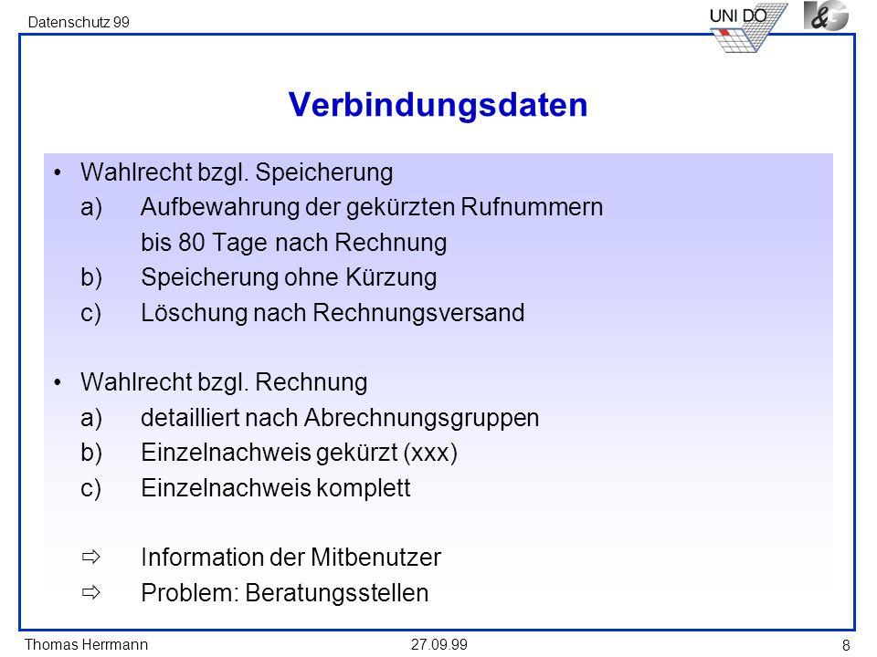 Thomas Herrmann Datenschutz 99 27.09.99 8 Verbindungsdaten Wahlrecht bzgl. Speicherung a)Aufbewahrung der gekürzten Rufnummern bis 80 Tage nach Rechnu