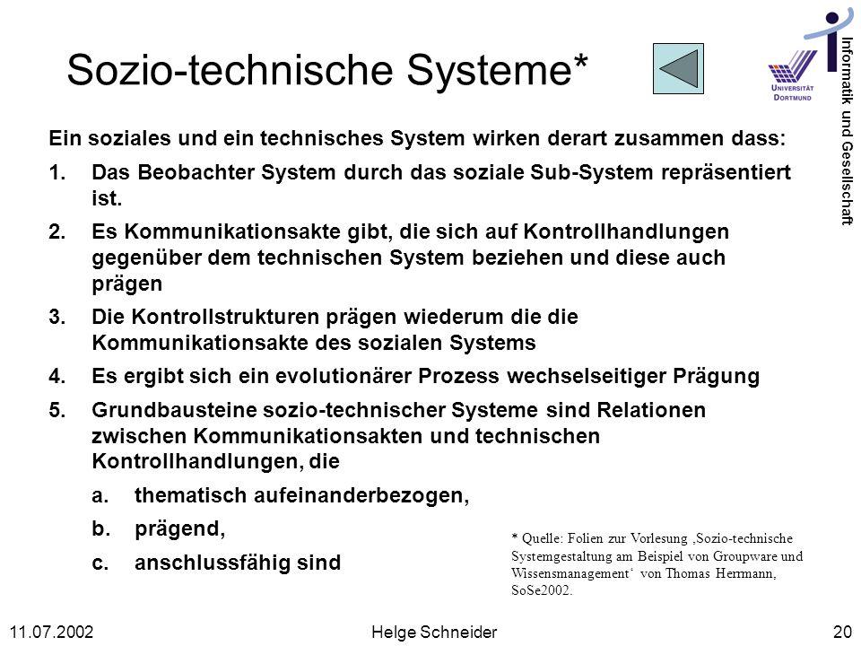 Informatik und Gesellschaft 11.07.2002Helge Schneider20 Sozio-technische Systeme* Ein soziales und ein technisches System wirken derart zusammen dass: 1.Das Beobachter System durch das soziale Sub-System repräsentiert ist.