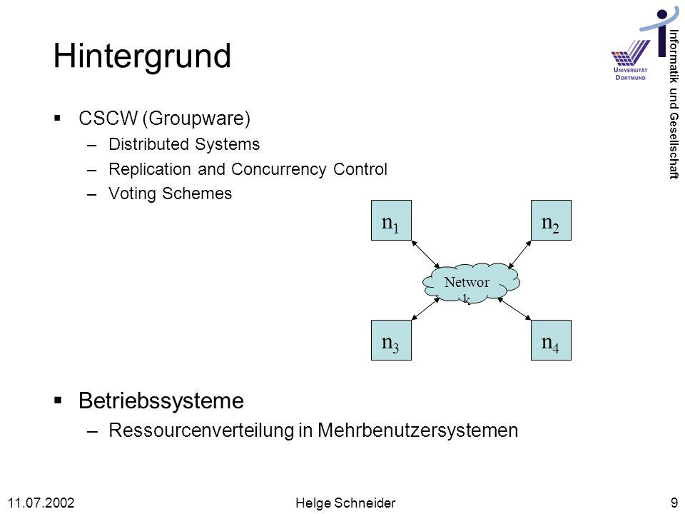 Informatik und Gesellschaft 11.07.2002Helge Schneider9 Hintergrund CSCW (Groupware) –Distributed Systems –Replication and Concurrency Control –Voting Schemes Networ k n1n1 n2n2 n3n3 n4n4 Betriebssysteme –Ressourcenverteilung in Mehrbenutzersystemen