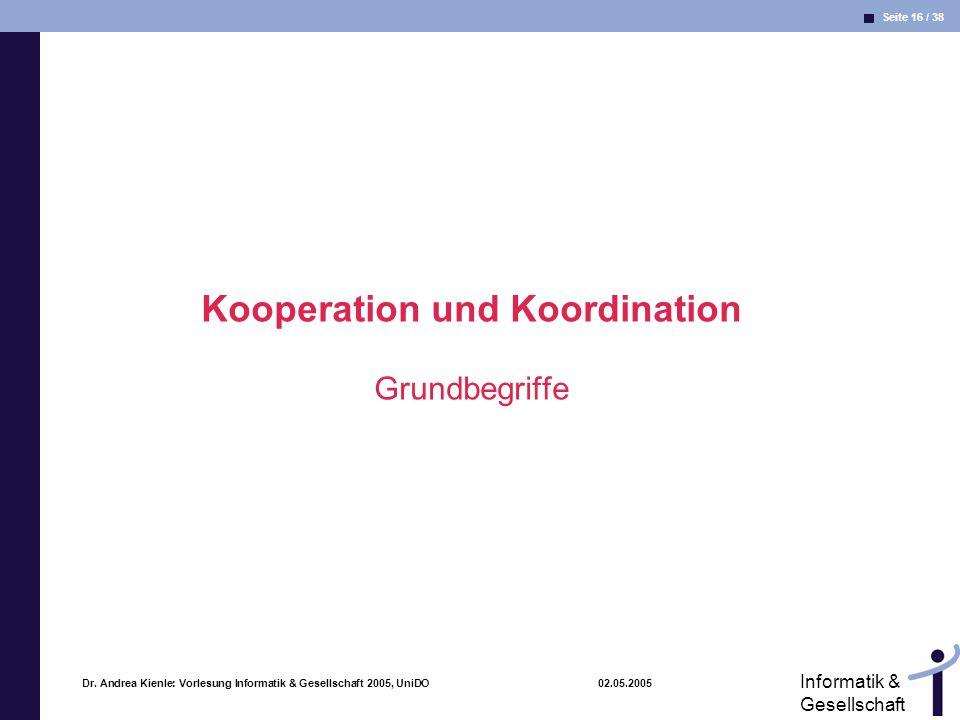 Seite 16 / 38 Informatik & Gesellschaft Dr. Andrea Kienle: Vorlesung Informatik & Gesellschaft 2005, UniDO 02.05.2005 Kooperation und Koordination Gru