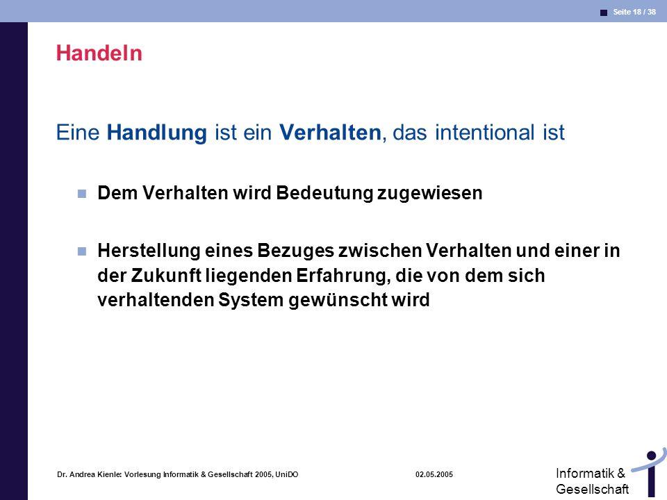 Seite 18 / 38 Informatik & Gesellschaft Dr. Andrea Kienle: Vorlesung Informatik & Gesellschaft 2005, UniDO 02.05.2005 Handeln Eine Handlung ist ein Ve