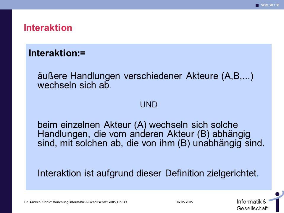 Seite 20 / 38 Informatik & Gesellschaft Dr. Andrea Kienle: Vorlesung Informatik & Gesellschaft 2005, UniDO 02.05.2005 Interaktion Interaktion:= äußere
