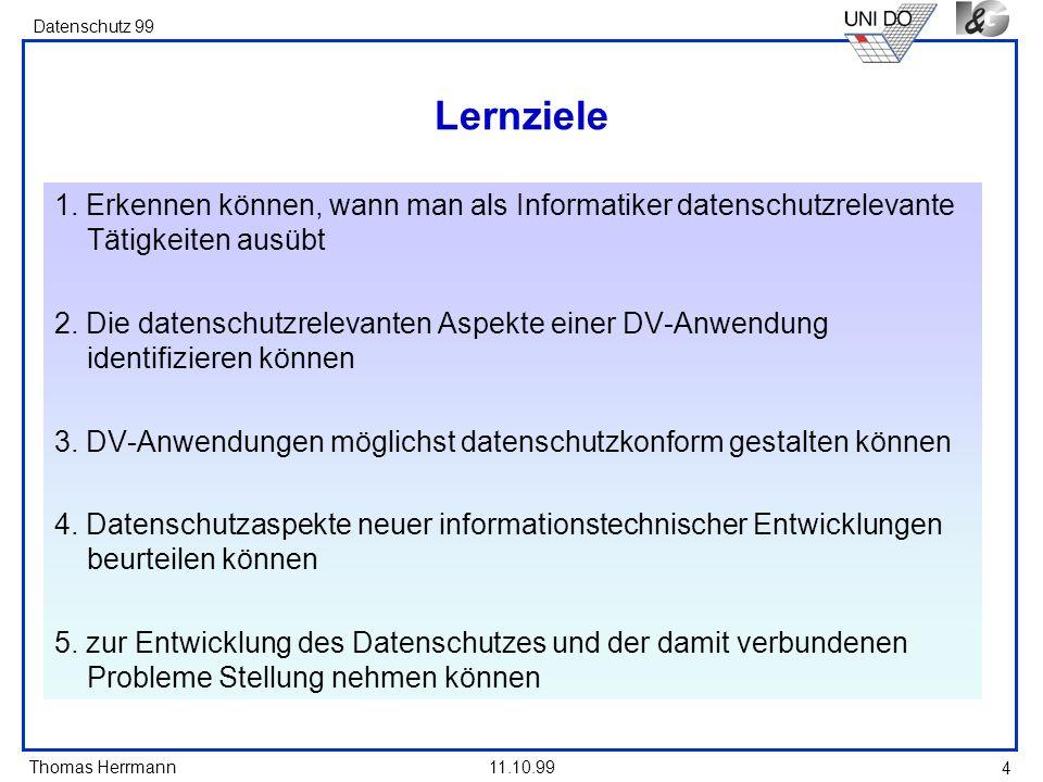 Thomas Herrmann Datenschutz 99 11.10.99 4 Lernziele 1. Erkennen können, wann man als Informatiker datenschutzrelevante Tätigkeiten ausübt 2. Die daten