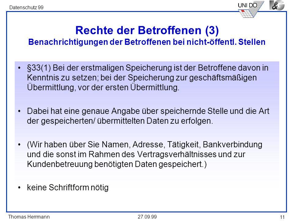 Thomas Herrmann Datenschutz 99 27.09.99 11 Rechte der Betroffenen (3) Benachrichtigungen der Betroffenen bei nicht-öffentl. Stellen §33(1) Bei der ers