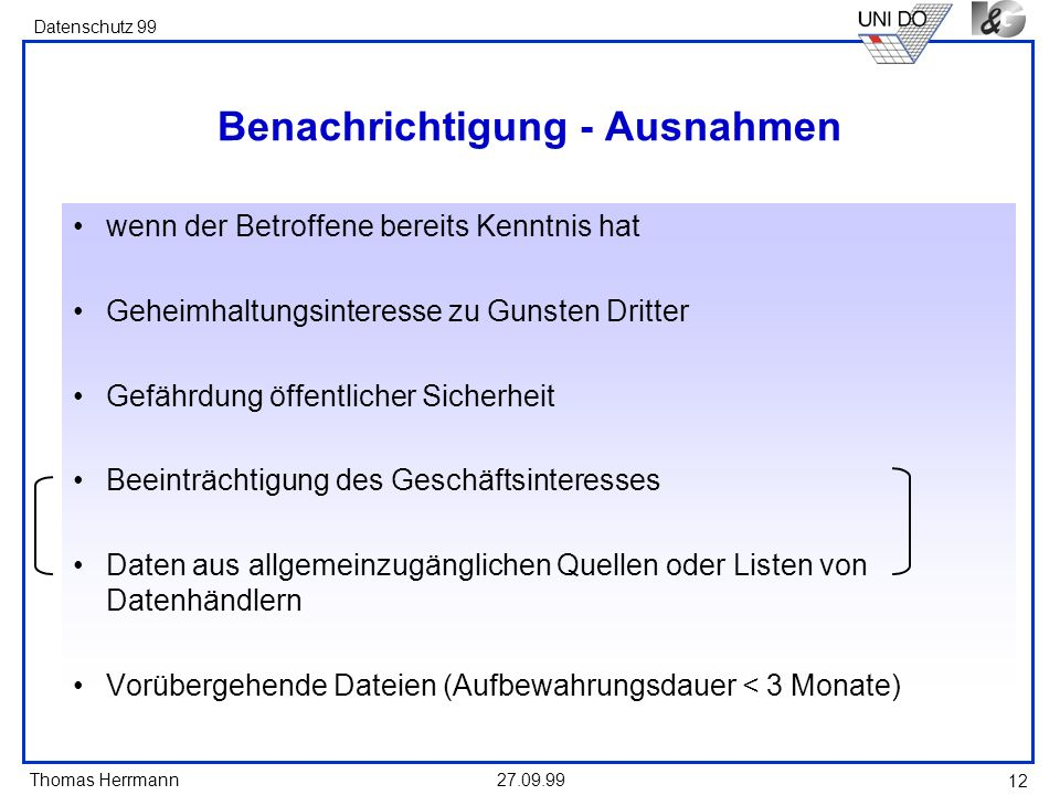 Thomas Herrmann Datenschutz 99 27.09.99 12 Benachrichtigung - Ausnahmen wenn der Betroffene bereits Kenntnis hat Geheimhaltungsinteresse zu Gunsten Dr