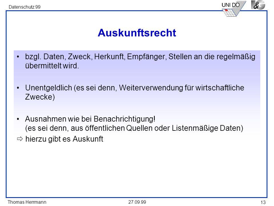 Thomas Herrmann Datenschutz 99 27.09.99 13 Auskunftsrecht bzgl. Daten, Zweck, Herkunft, Empfänger, Stellen an die regelmäßig übermittelt wird. Unentge