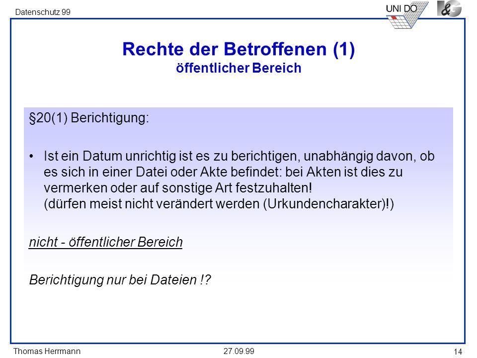 Thomas Herrmann Datenschutz 99 27.09.99 14 Rechte der Betroffenen (1) öffentlicher Bereich §20(1) Berichtigung: Ist ein Datum unrichtig ist es zu berichtigen, unabhängig davon, ob es sich in einer Datei oder Akte befindet: bei Akten ist dies zu vermerken oder auf sonstige Art festzuhalten.