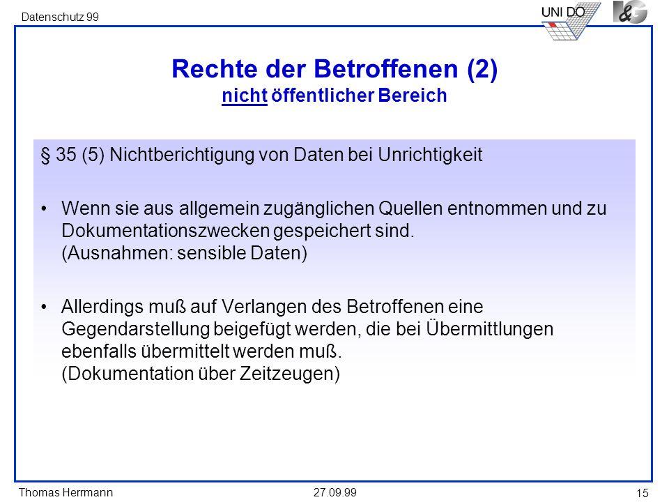 Thomas Herrmann Datenschutz 99 27.09.99 15 Rechte der Betroffenen (2) nicht öffentlicher Bereich § 35 (5) Nichtberichtigung von Daten bei Unrichtigkeit Wenn sie aus allgemein zugänglichen Quellen entnommen und zu Dokumentationszwecken gespeichert sind.