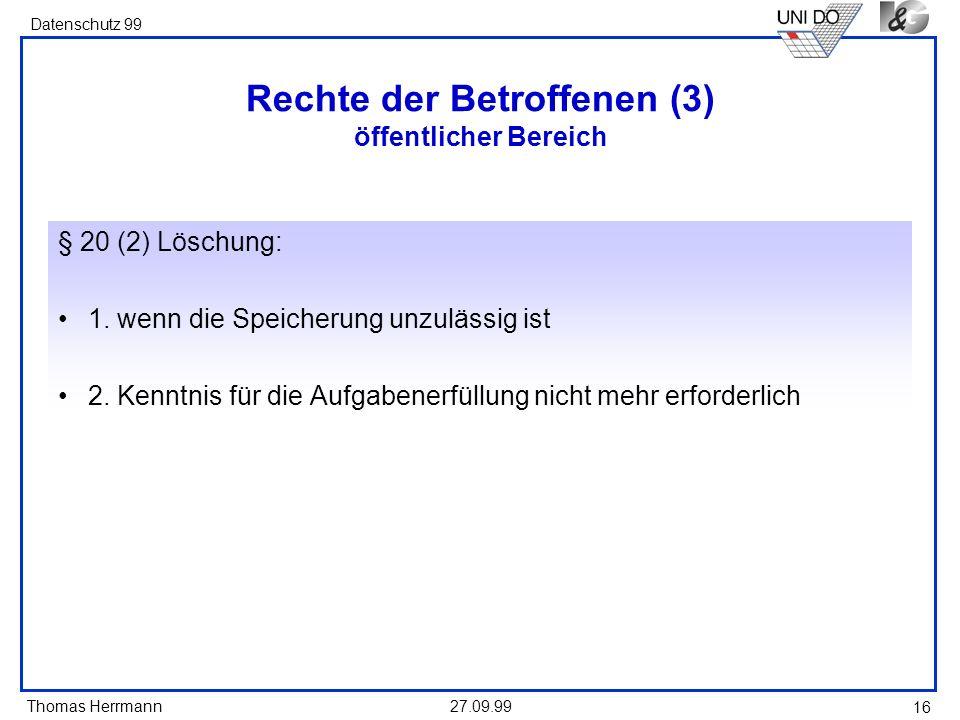 Thomas Herrmann Datenschutz 99 27.09.99 16 Rechte der Betroffenen (3) öffentlicher Bereich § 20 (2) Löschung: 1. wenn die Speicherung unzulässig ist 2