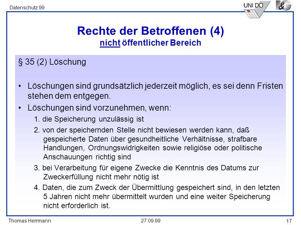 Thomas Herrmann Datenschutz 99 27.09.99 17 Rechte der Betroffenen (4) nicht öffentlicher Bereich § 35 (2) Löschung Löschungen sind grundsätzlich jederzeit möglich, es sei denn Fristen stehen dem entgegen.
