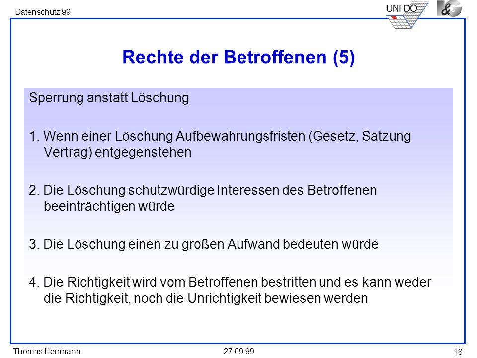 Thomas Herrmann Datenschutz 99 27.09.99 18 Rechte der Betroffenen (5) Sperrung anstatt Löschung 1. Wenn einer Löschung Aufbewahrungsfristen (Gesetz, S