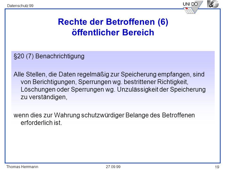 Thomas Herrmann Datenschutz 99 27.09.99 19 Rechte der Betroffenen (6) öffentlicher Bereich §20 (7) Benachrichtigung Alle Stellen, die Daten regelmäßig zur Speicherung empfangen, sind von Berichtigungen, Sperrungen wg.