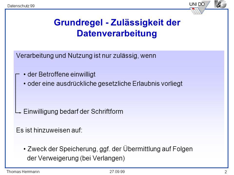 Thomas Herrmann Datenschutz 99 27.09.99 2 Grundregel - Zulässigkeit der Datenverarbeitung Verarbeitung und Nutzung ist nur zulässig, wenn der Betroffene einwilligt oder eine ausdrückliche gesetzliche Erlaubnis vorliegt Einwilligung bedarf der Schriftform Es ist hinzuweisen auf: Zweck der Speicherung, ggf.