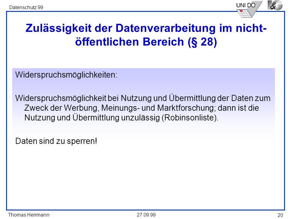 Thomas Herrmann Datenschutz 99 27.09.99 20 Zulässigkeit der Datenverarbeitung im nicht- öffentlichen Bereich (§ 28) Widerspruchsmöglichkeiten: Widerspruchsmöglichkeit bei Nutzung und Übermittlung der Daten zum Zweck der Werbung, Meinungs- und Marktforschung; dann ist die Nutzung und Übermittlung unzulässig (Robinsonliste).