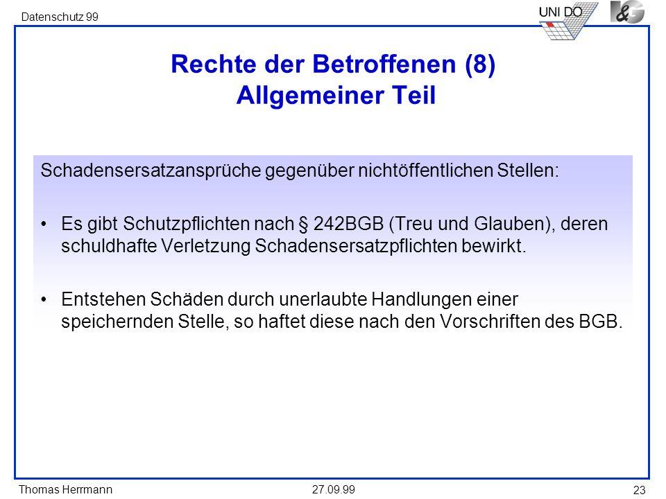 Thomas Herrmann Datenschutz 99 27.09.99 23 Rechte der Betroffenen (8) Allgemeiner Teil Schadensersatzansprüche gegenüber nichtöffentlichen Stellen: Es gibt Schutzpflichten nach § 242BGB (Treu und Glauben), deren schuldhafte Verletzung Schadensersatzpflichten bewirkt.
