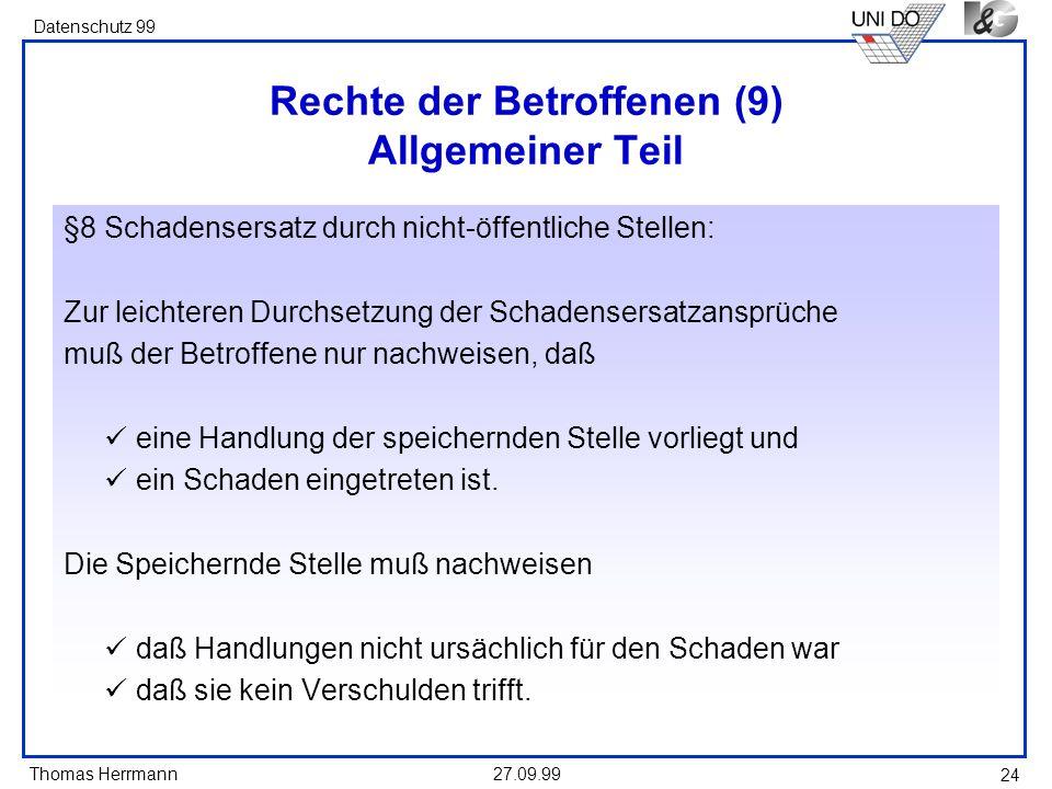 Thomas Herrmann Datenschutz 99 27.09.99 24 Rechte der Betroffenen (9) Allgemeiner Teil §8 Schadensersatz durch nicht-öffentliche Stellen: Zur leichteren Durchsetzung der Schadensersatzansprüche muß der Betroffene nur nachweisen, daß eine Handlung der speichernden Stelle vorliegt und ein Schaden eingetreten ist.