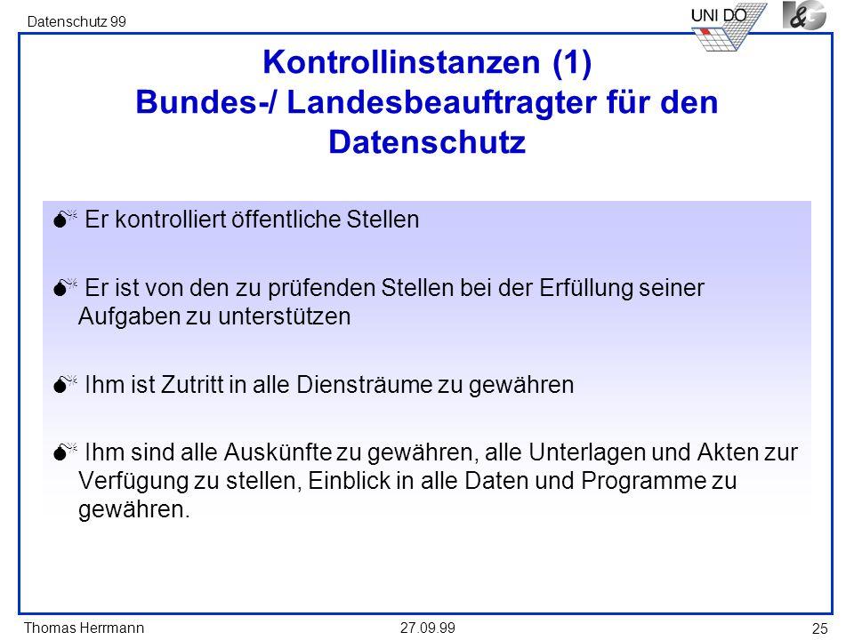 Thomas Herrmann Datenschutz 99 27.09.99 25 Kontrollinstanzen (1) Bundes-/ Landesbeauftragter für den Datenschutz Er kontrolliert öffentliche Stellen E