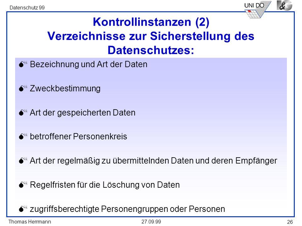 Thomas Herrmann Datenschutz 99 27.09.99 26 Kontrollinstanzen (2) Verzeichnisse zur Sicherstellung des Datenschutzes: Bezeichnung und Art der Daten Zwe
