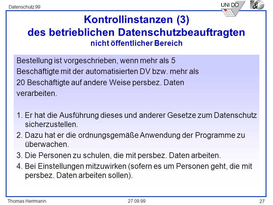 Thomas Herrmann Datenschutz 99 27.09.99 27 Kontrollinstanzen (3) des betrieblichen Datenschutzbeauftragten nicht öffentlicher Bereich Bestellung ist vorgeschrieben, wenn mehr als 5 Beschäftigte mit der automatisierten DV bzw.