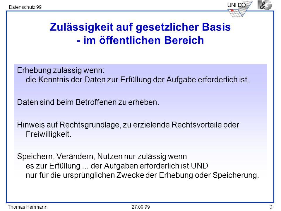 Thomas Herrmann Datenschutz 99 27.09.99 3 Zulässigkeit auf gesetzlicher Basis - im öffentlichen Bereich Erhebung zulässig wenn: die Kenntnis der Daten zur Erfüllung der Aufgabe erforderlich ist.