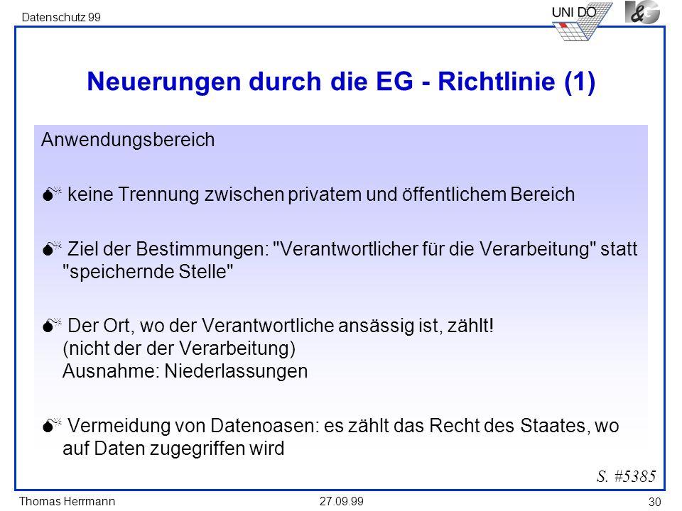 Thomas Herrmann Datenschutz 99 27.09.99 30 Neuerungen durch die EG - Richtlinie (1) Anwendungsbereich keine Trennung zwischen privatem und öffentlichem Bereich Ziel der Bestimmungen: Verantwortlicher für die Verarbeitung statt speichernde Stelle Der Ort, wo der Verantwortliche ansässig ist, zählt.