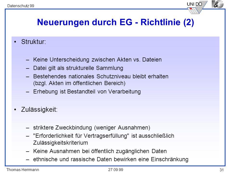 Thomas Herrmann Datenschutz 99 27.09.99 31 Neuerungen durch EG - Richtlinie (2) Struktur: –Keine Unterscheidung zwischen Akten vs. Dateien –Datei gilt