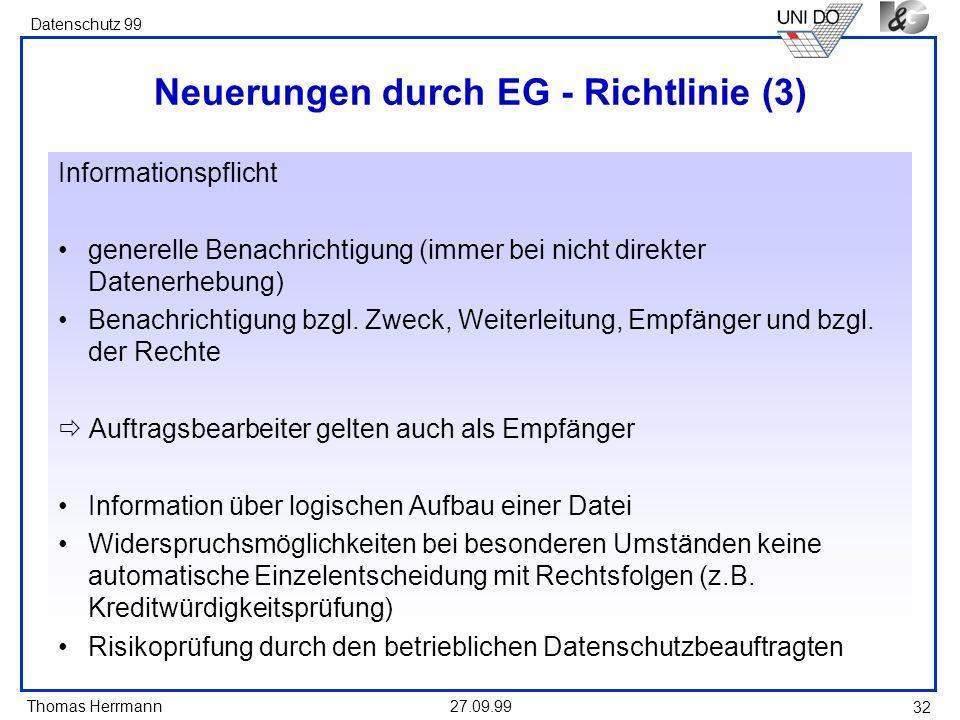 Thomas Herrmann Datenschutz 99 27.09.99 32 Neuerungen durch EG - Richtlinie (3) Informationspflicht generelle Benachrichtigung (immer bei nicht direkter Datenerhebung) Benachrichtigung bzgl.