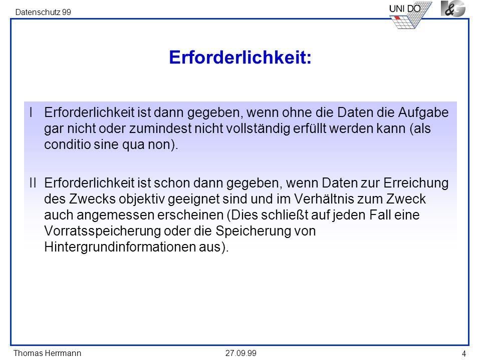 Thomas Herrmann Datenschutz 99 27.09.99 4 Erforderlichkeit: IErforderlichkeit ist dann gegeben, wenn ohne die Daten die Aufgabe gar nicht oder zumindest nicht vollständig erfüllt werden kann (als conditio sine qua non).