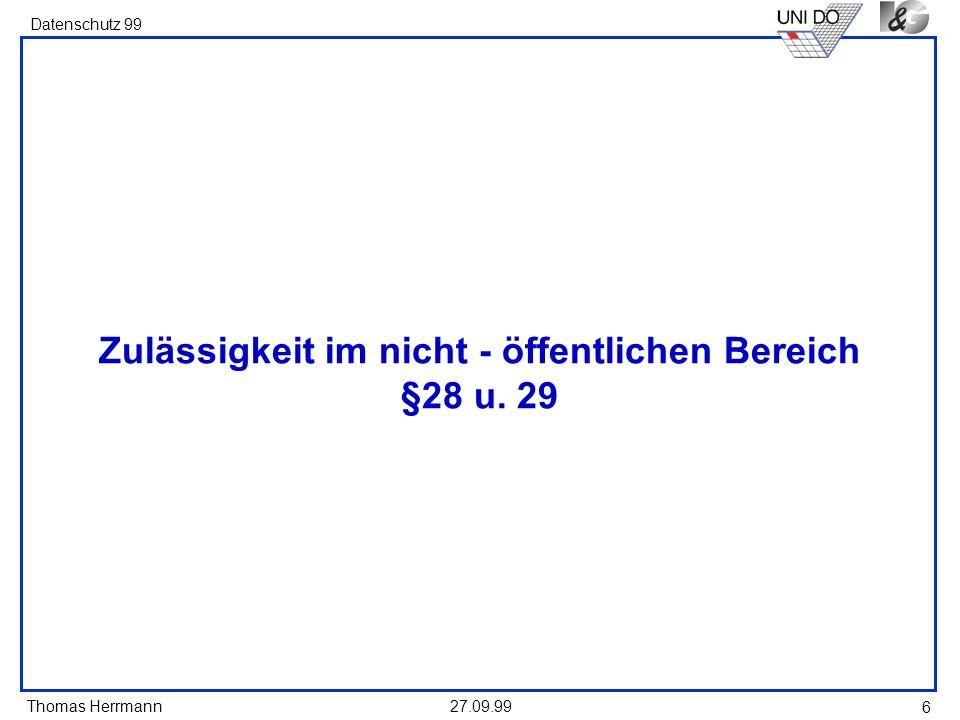 Thomas Herrmann Datenschutz 99 27.09.99 6 Zulässigkeit im nicht - öffentlichen Bereich §28 u. 29