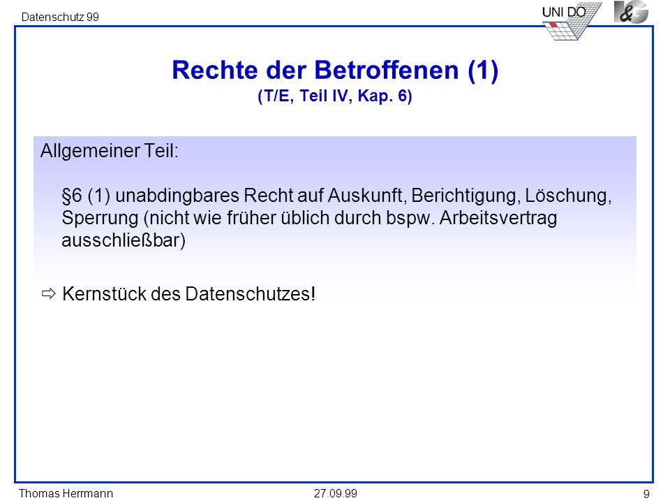 Thomas Herrmann Datenschutz 99 27.09.99 9 Rechte der Betroffenen (1) (T/E, Teil IV, Kap. 6) Allgemeiner Teil: §6 (1) unabdingbares Recht auf Auskunft,