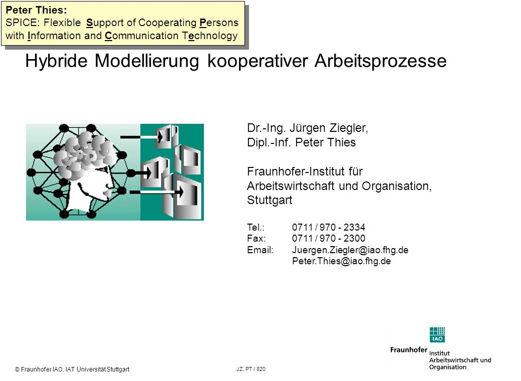 © Fraunhofer IAO, IAT Universität Stuttgart JZ, PT / 820 Hybride Modellierung kooperativer Arbeitsprozesse Themenübersicht Warum Entwicklungsmethoden für kooperationsunterstützende Systeme.