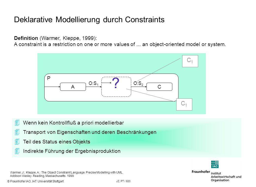 © Fraunhofer IAO, IAT Universität Stuttgart JZ, PT / 820 Deklarative Modellierung durch Constraints A O:S 1 C O:S 2 Wenn kein Kontrollfluß a priori mo