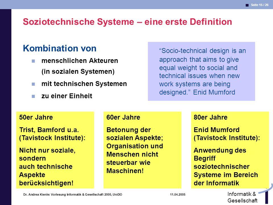 Seite 15 / 26 Informatik & Gesellschaft Dr. Andrea Kienle: Vorlesung Informatik & Gesellschaft 2005, UniDO 11.04.2005 Soziotechnische Systeme – eine e