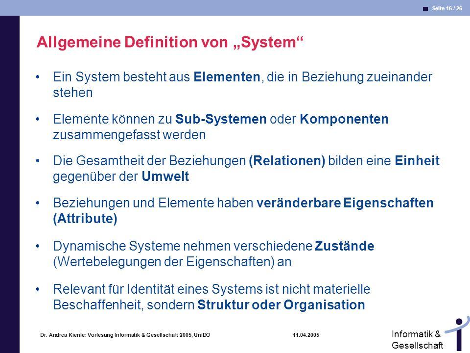 Seite 16 / 26 Informatik & Gesellschaft Dr. Andrea Kienle: Vorlesung Informatik & Gesellschaft 2005, UniDO 11.04.2005 Allgemeine Definition von System