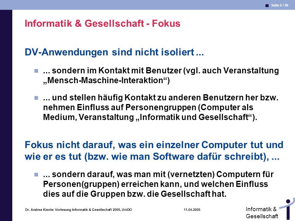 Seite 5 / 26 Informatik & Gesellschaft Dr. Andrea Kienle: Vorlesung Informatik & Gesellschaft 2005, UniDO 11.04.2005 Informatik & Gesellschaft - Fokus