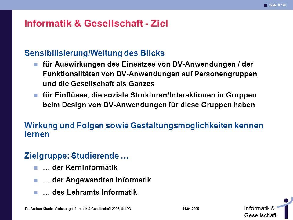 Seite 6 / 26 Informatik & Gesellschaft Dr. Andrea Kienle: Vorlesung Informatik & Gesellschaft 2005, UniDO 11.04.2005 Informatik & Gesellschaft - Ziel