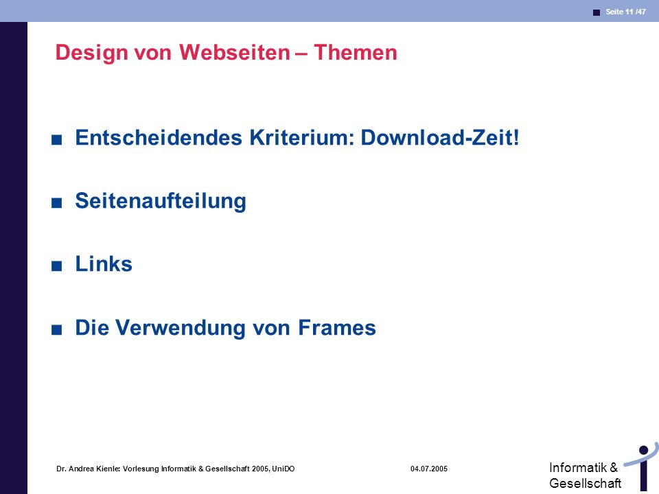 Seite 11 /47 Informatik & Gesellschaft Dr. Andrea Kienle: Vorlesung Informatik & Gesellschaft 2005, UniDO 04.07.2005 Design von Webseiten – Themen Ent
